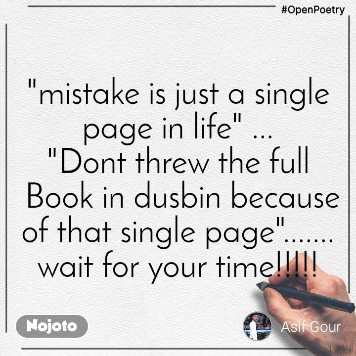 """#OpenPoetry """"mistake is just a single page in life"""" ... """"Dont threw the full  Book in dusbin because of that single page""""....... wait for your time!!!!!"""