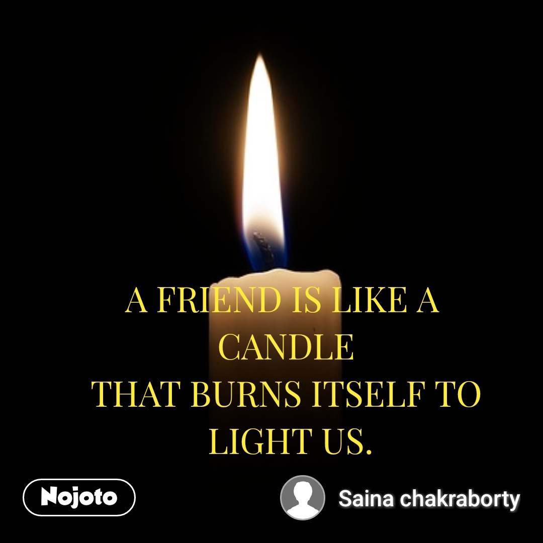 A FRIEND IS LIKE A  CANDLE THAT BURNS ITSELF TO  LIGHT US.