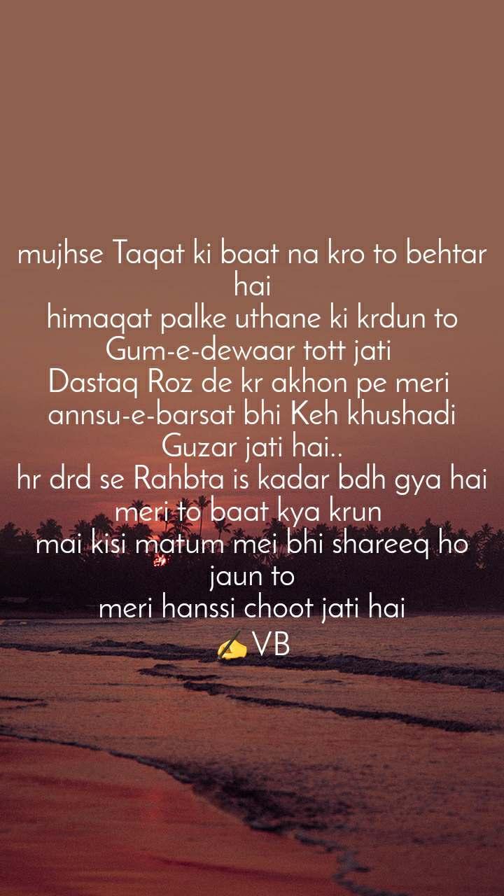 mujhse Taqat ki baat na kro to behtar hai himaqat palke uthane ki krdun to Gum-e-dewaar tott jati  Dastaq Roz de kr akhon pe meri  annsu-e-barsat bhi Keh khushadi Guzar jati hai.. hr drd se Rahbta is kadar bdh gya hai meri to baat kya krun  mai kisi matum mei bhi shareeq ho jaun to meri hanssi choot jati hai ✍VB