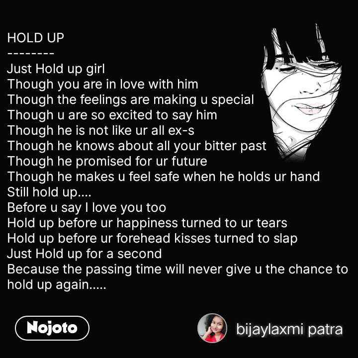 HOLD UP -------- Just Hold up girl Though you are in love with him  Though the feelings are making u special  Though u are so excited to say him  Though he is not like ur all ex-s Though he knows about all your bitter past Though he promised for ur future  Though he makes u feel safe when he holds ur hand Still hold up.... Before u say I love you too Hold up before ur happiness turned to ur tears  Hold up before ur forehead kisses turned to slap  Just Hold up for a second  Because the passing time will never give u the chance to hold up again.....