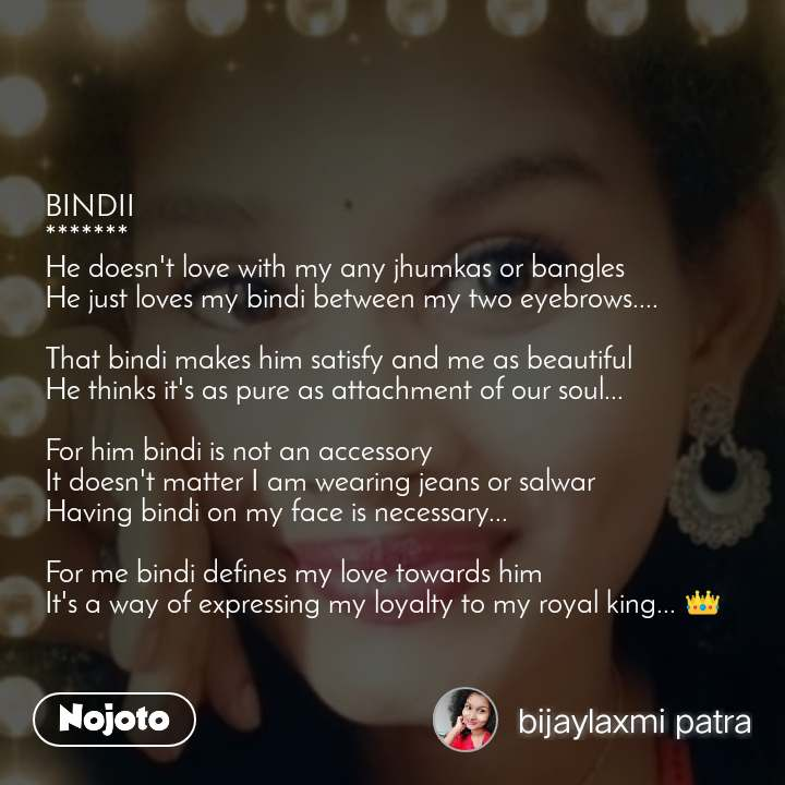 #DearZindagi BINDII ******* He doesn't love with my any jhumkas or bangles  He just loves my bindi between my two eyebrows....  That bindi makes him satisfy and me as beautiful  He thinks it's as pure as attachment of our soul...  For him bindi is not an accessory  It doesn't matter I am wearing jeans or salwar Having bindi on my face is necessary...  For me bindi defines my love towards him It's a way of expressing my loyalty to my royal king... 👑