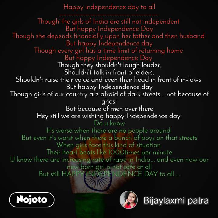 Happy independence day to all ----------------------------------------- Though the girls of India are still not independent  But happy Independence Day Though she depends financially upon her father and then husband  But happy Independence day Though every girl has a time limit of returning home  But happy Independence Day  Though they shouldn't laugh louder, Shouldn't talk in front of elders, Shouldn't raise their voice and even their head in front of in-laws  But happy Independence day Though girls of our country are afraid of dark streets... not because of ghost But because of men over there Hey still we are wishing happy Independence day  Do u know It's worse when there are no people around  But even it's worst when there a bunch of boys on that streets When girls face this kind of situation  Their heart beats like 1000times per minute U know there are increasing rate of rape in India... and even now our new born girl is not safe at all But still HAPPY INDEPENDENCE DAY to all....