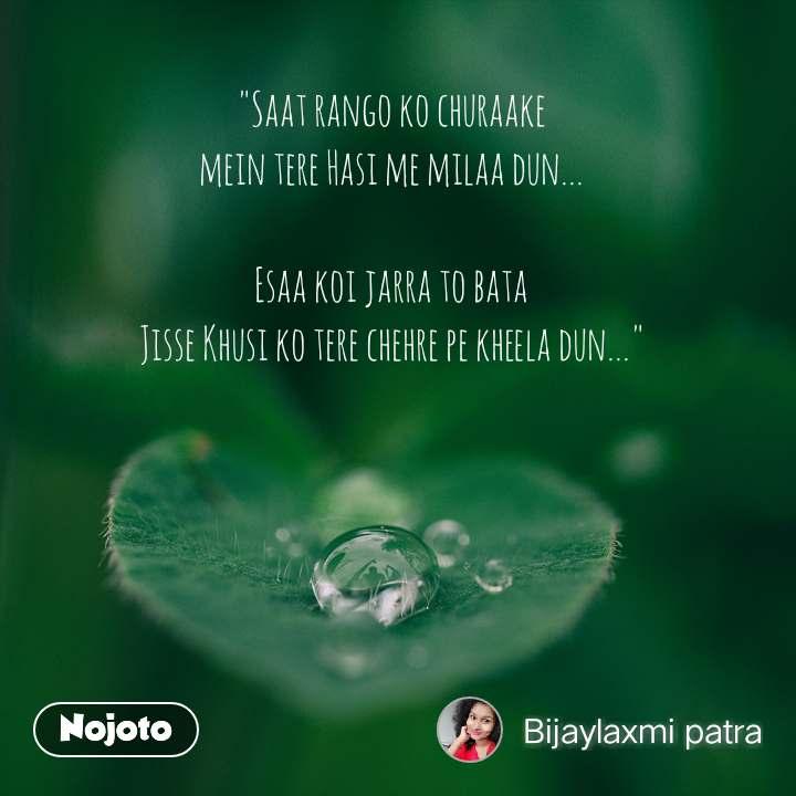 """""""Saat rango ko churaake mein tere Hasi me milaa dun...  Esaa koi jarra to bata Jisse Khusi ko tere chehre pe kheela dun..."""""""