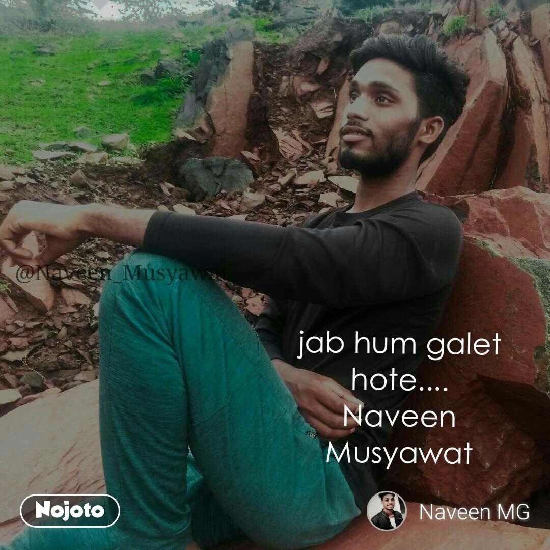 jab hum galet hote.... Naveen Musyawat