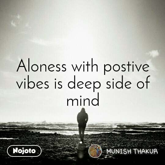 Aloness with postive vibes is deep side of mind