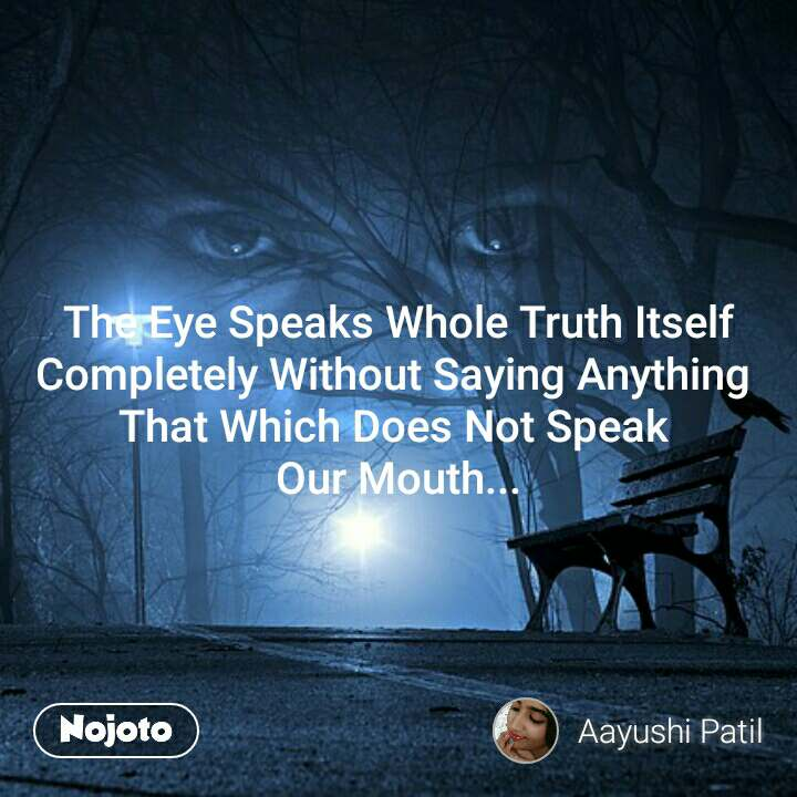 The Eye Speaks Whole Truth Itself Completely Without Saying Anything  That Which Does Not Speak  Our Mouth...