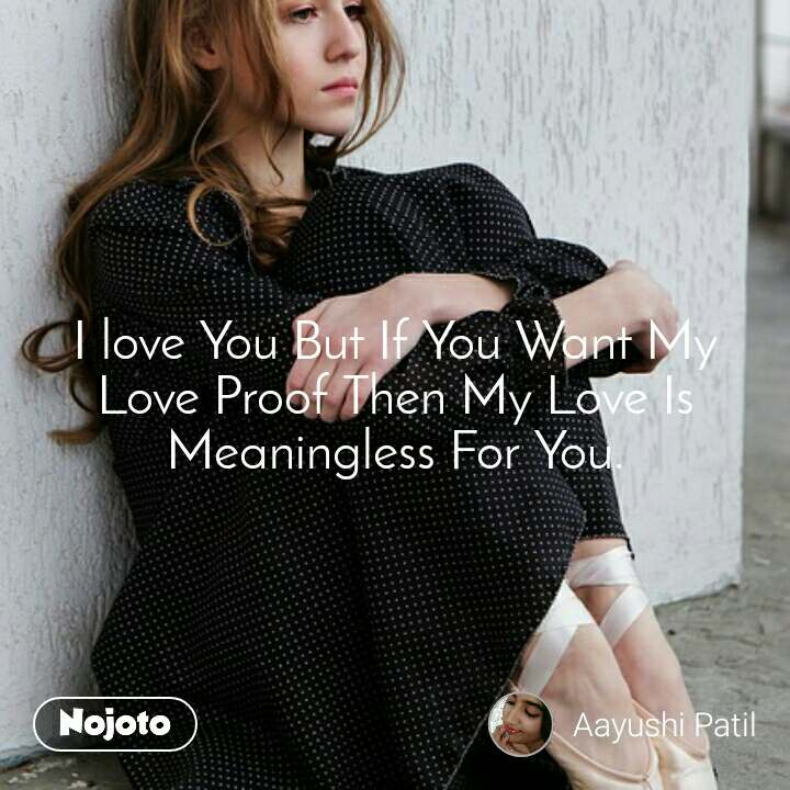 I love You But If You Want My Love Proof Then My Love Is Meaningless For You.
