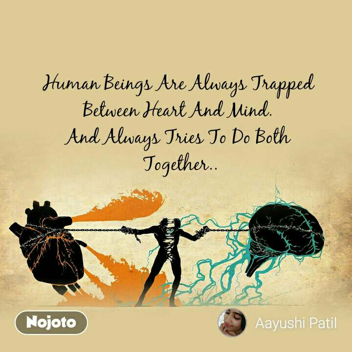 Human Beings Are Always Trapped  Between Heart And Mind.  And Always Tries To Do Both  Together..