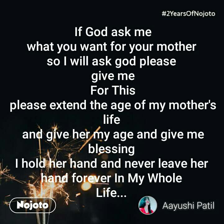 2 Years of Nojoto  If God ask me  what you want for your mother  so I will ask god please  give me  For This  please extend the age of my mother's life  and give her my age and give me blessing  I hold her hand and never leave her  hand forever In My Whole  Life...