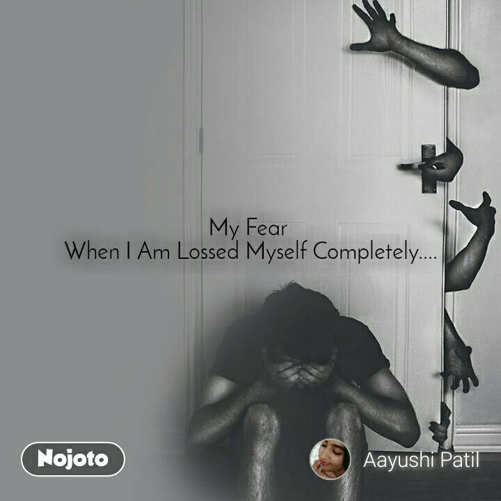My Fear  When I Am Lossed Myself Completely....