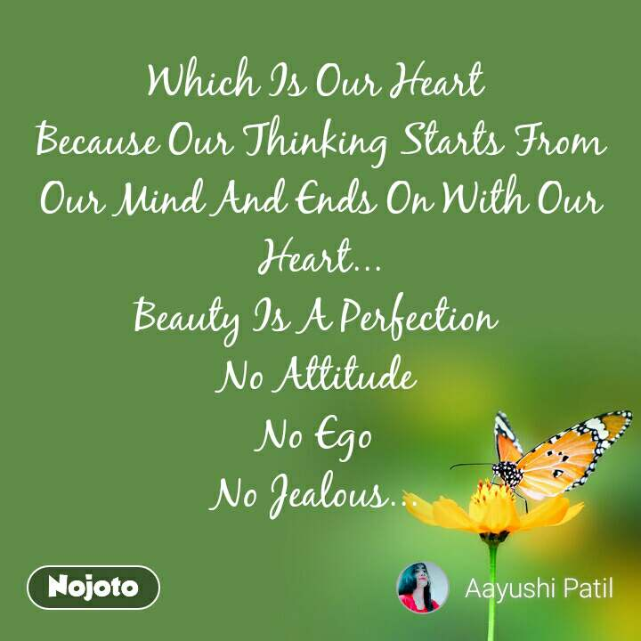 Which Is Our Heart  Because Our Thinking Starts From Our Mind And Ends On With Our Heart... Beauty Is A Perfection  No Attitude  No Ego  No Jealous...