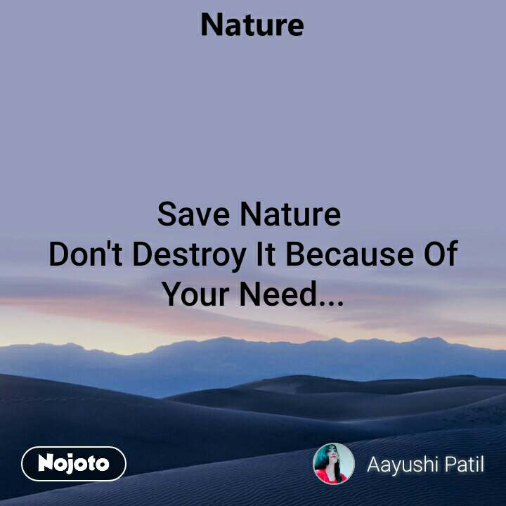 Save Nature  Don't Destroy It Because Of Your Need...