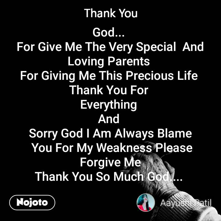 God...  For Give Me The Very Special  And Loving Parents  For Giving Me This Precious Life  Thank You For  Everything  And  Sorry God I Am Always Blame  You For My Weakness Please  Forgive Me  Thank You So Much God....