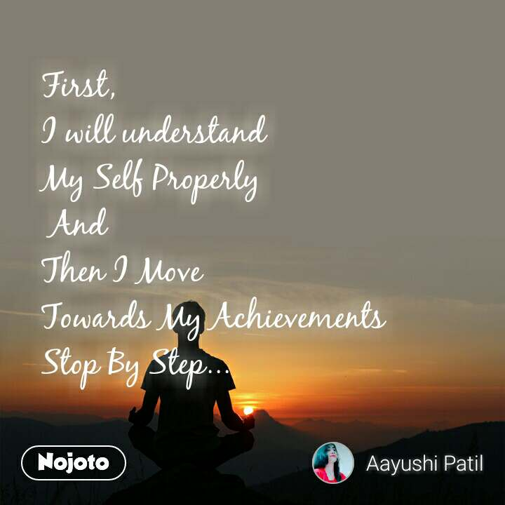 First,  I will understand  My Self Properly  And  Then I Move  Towards My Achievements  Stop By Step...