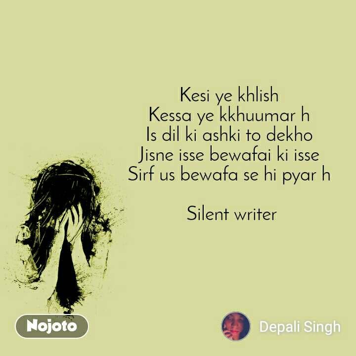 Kesi ye khlish  Kessa ye kkhuumar h  Is dil ki ashki to dekho  Jisne isse bewafai ki isse  Sirf us bewafa se hi pyar h   Silent writer