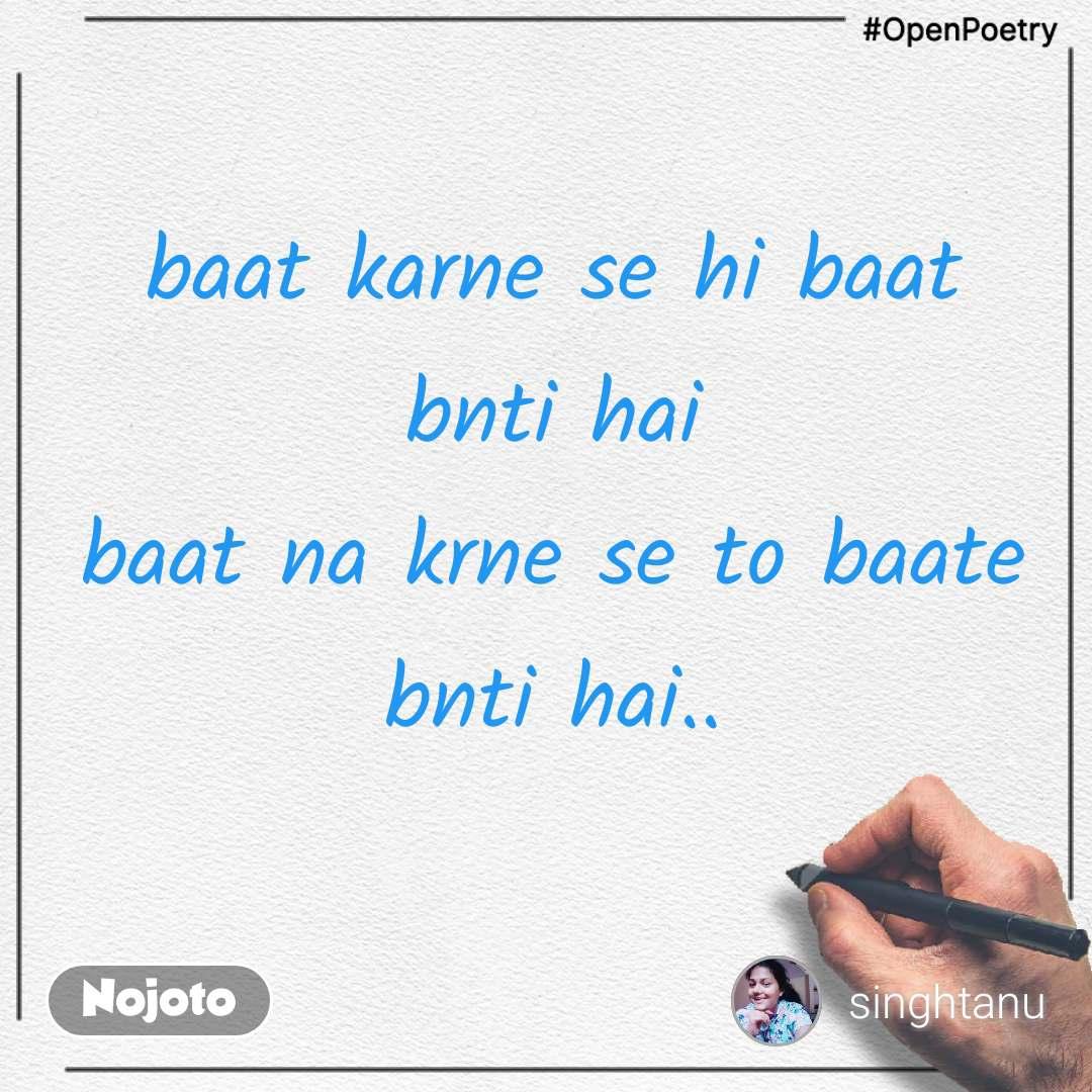 #OpenPoetry baat karne se hi baat bnti hai baat na krne se to baate bnti hai..