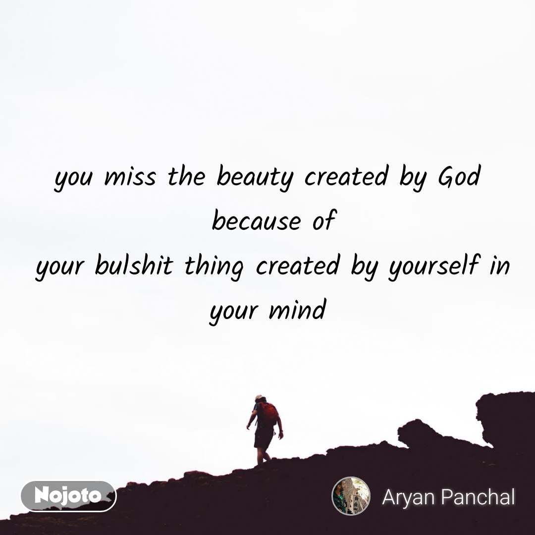 you miss the beauty created by God  because of  your bulshit thing created by yourself in your mind