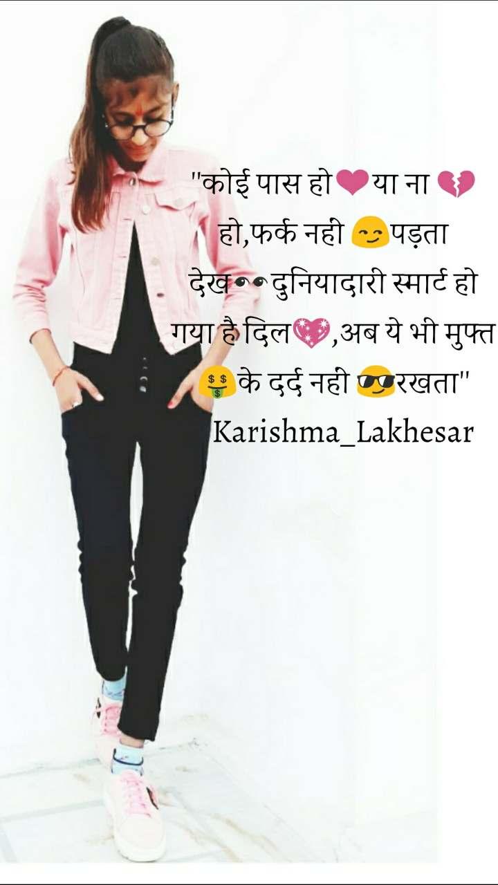 ''कोई पास हो❤️या ना 💔हो,फर्क नहीं 😏पड़ता देख👀दुनियादारी स्मार्ट हो गया है दिल💖,अब ये भी मुफ्त🤑के दर्द नहीं 😎रखता''    Karishma_Lakhesar