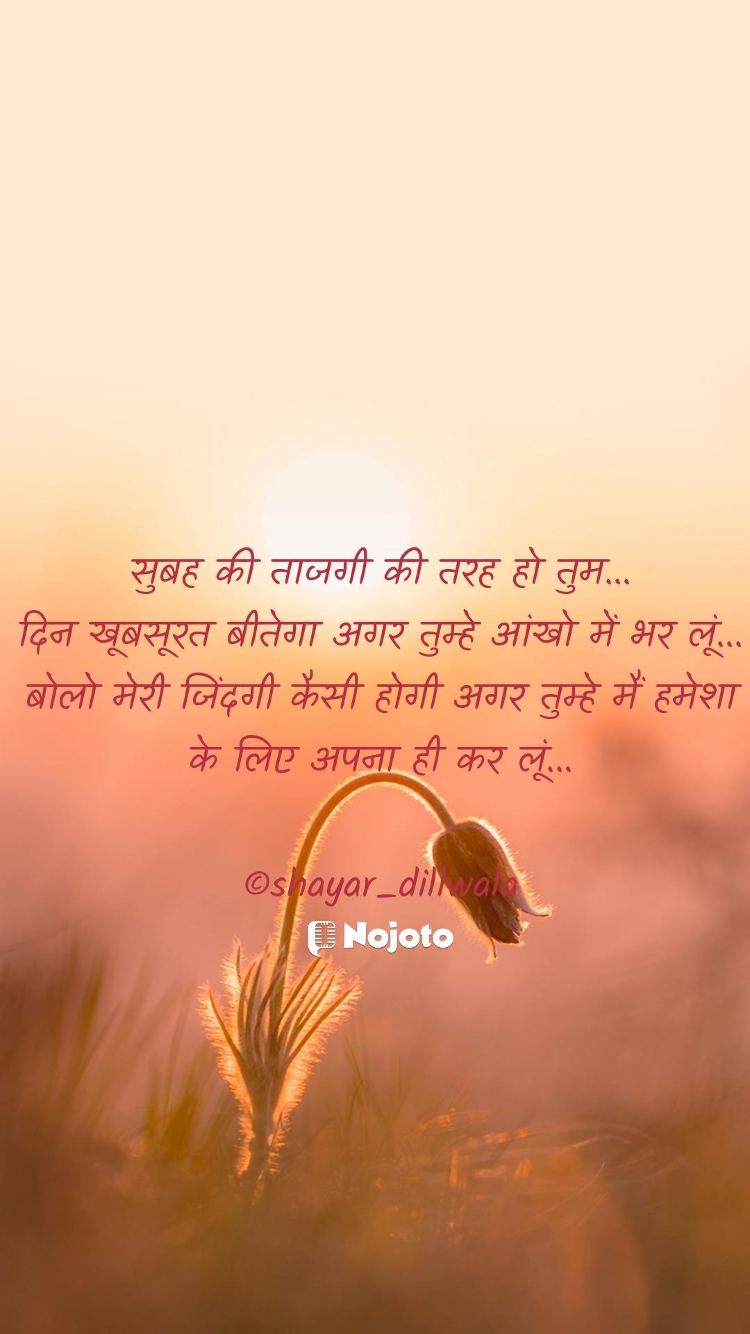 सुबह की ताजगी की तरह हो तुम... दिन खूबसूरत बीतेगा अगर तुम्हे आंखो में भर लूं... बोलो मेरी जिंदगी कैसी होगी अगर तुम्हे मैं हमेशा के लिए अपना ही कर लूं...  ©shayar_dillwala