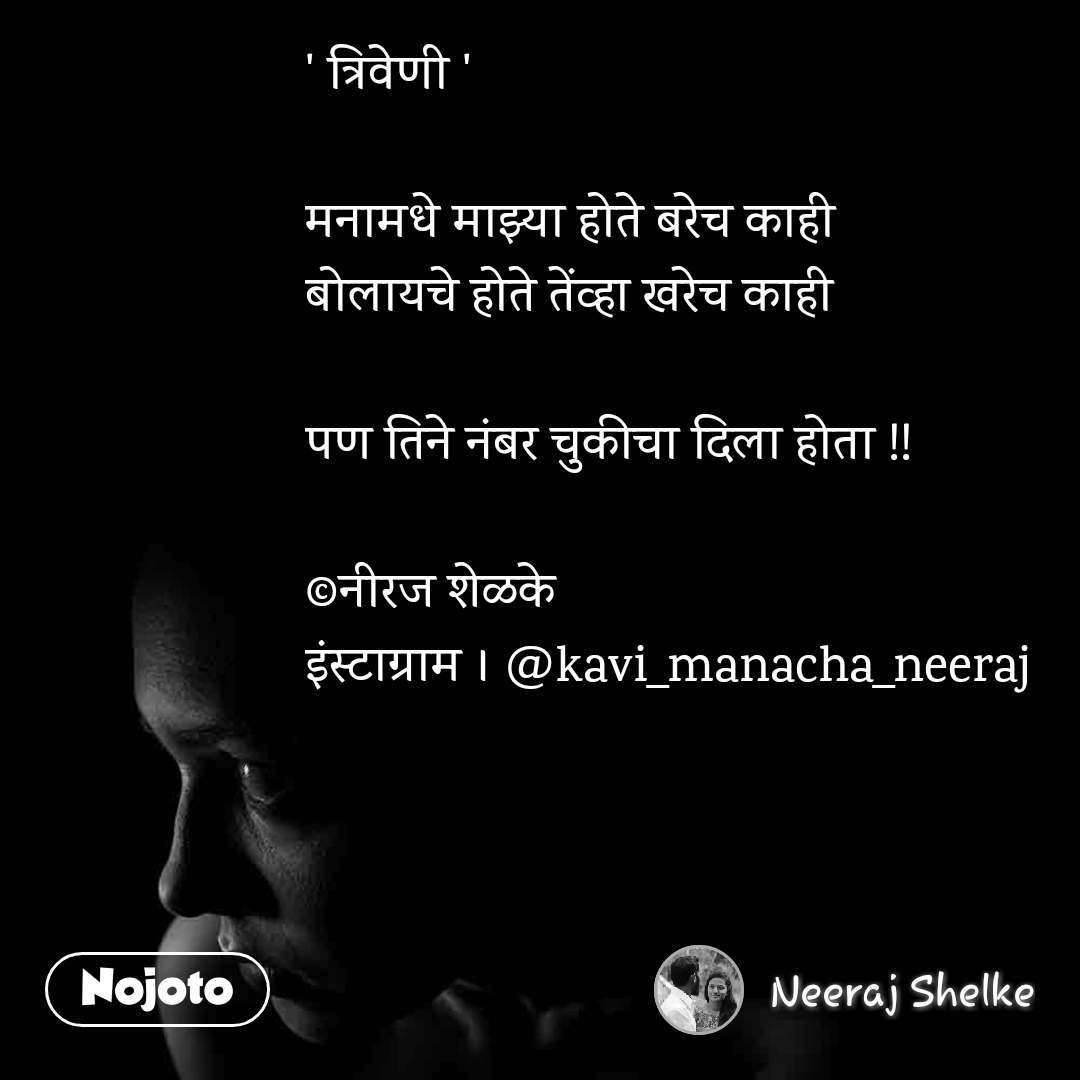 ' त्रिवेणी '   मनामधे माझ्या होते बरेच काही  बोलायचे होते तेंव्हा खरेच काही   पण तिने नंबर चुकीचा दिला होता !!   ©नीरज शेळके  इंस्टाग्राम । @kavi_manacha_neeraj