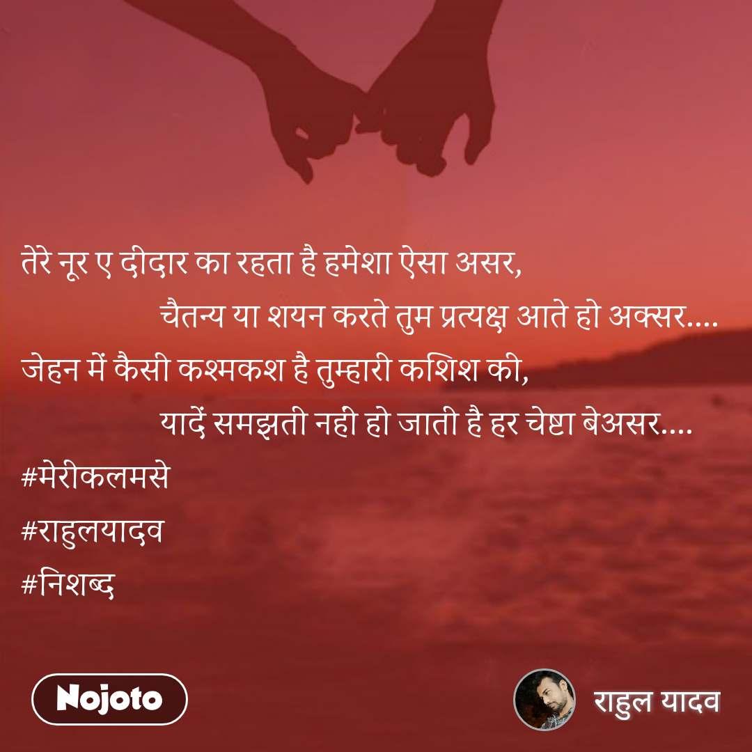 तेरे नूर ए दीदार का रहता है हमेशा ऐसा असर,                     चैतन्य या शयन करते तुम प्रत्यक्ष आते हो अक्सर.... जेहन में कैसी कश्मकश है तुम्हारी कशिश की,                     यादें समझती नहीं हो जाती है हर चेष्टा बेअसर.... #मेरीकलमसे #राहुलयादव #निशब्द