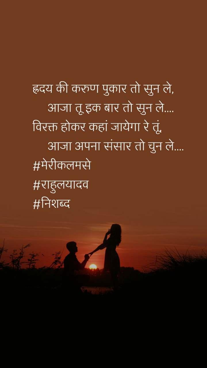 ह्रदय की करुण पुकार तो सुन ले,      आजा तू इक बार तो सुन ले.... विरक्त होकर कहां जायेगा रे तूं,      आजा अपना संसार तो चुन ले.... #मेरीकलमसे #राहुलयादव #निशब्द
