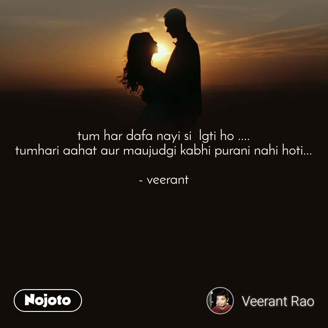 tum har dafa nayi si  lgti ho .... tumhari aahat aur maujudgi kabhi purani nahi hoti...  - veerant