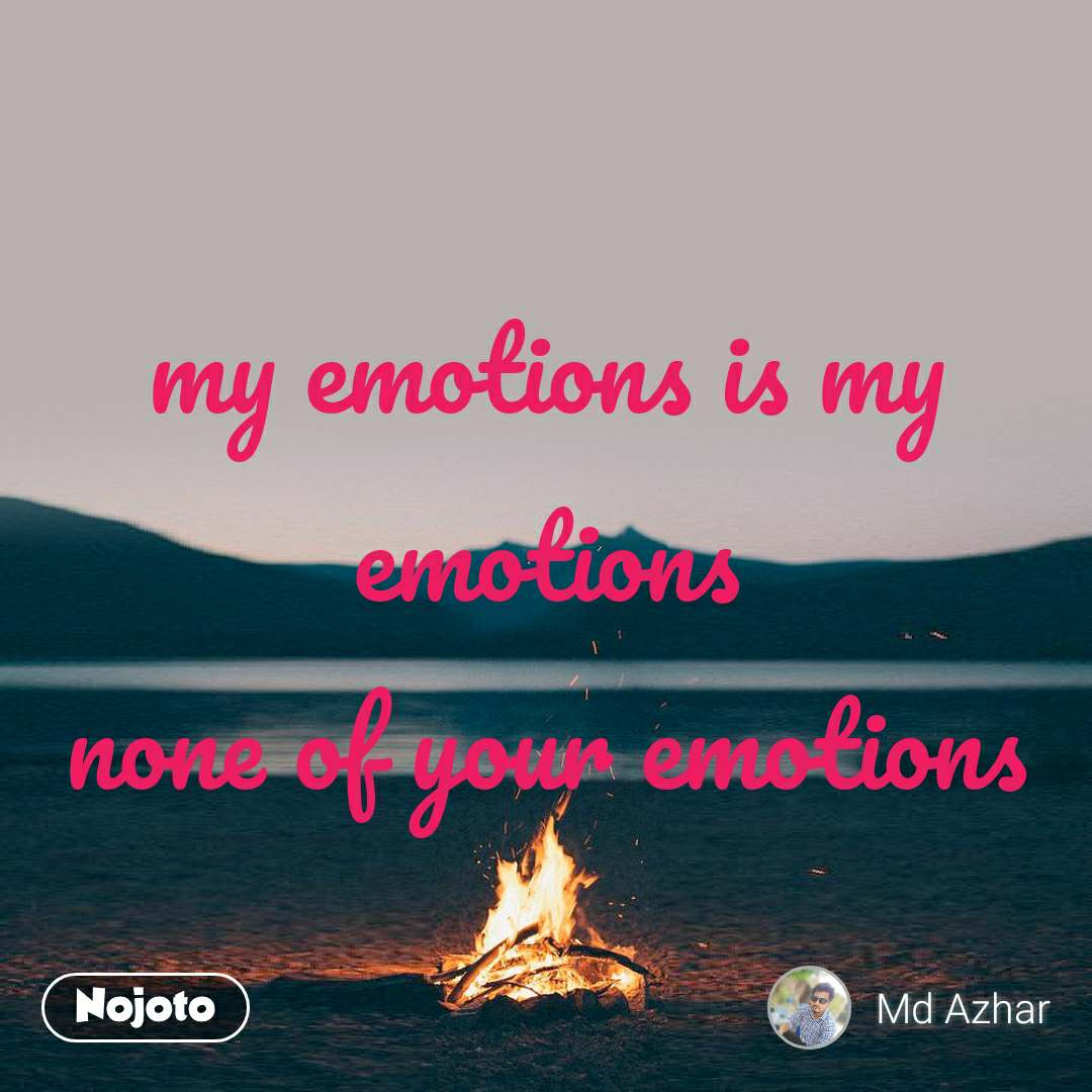 my emotions is my emotions none of your emotions