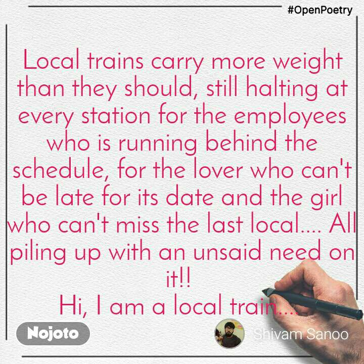 #OpenPoetry Local trains carry more weight than they should, still halting at every station for the employees who is running behind the schedule, for the lover who can't be late for its date and the girl who can't miss the last local.... All piling up with an unsaid need on it!!  Hi, I am a local train....
