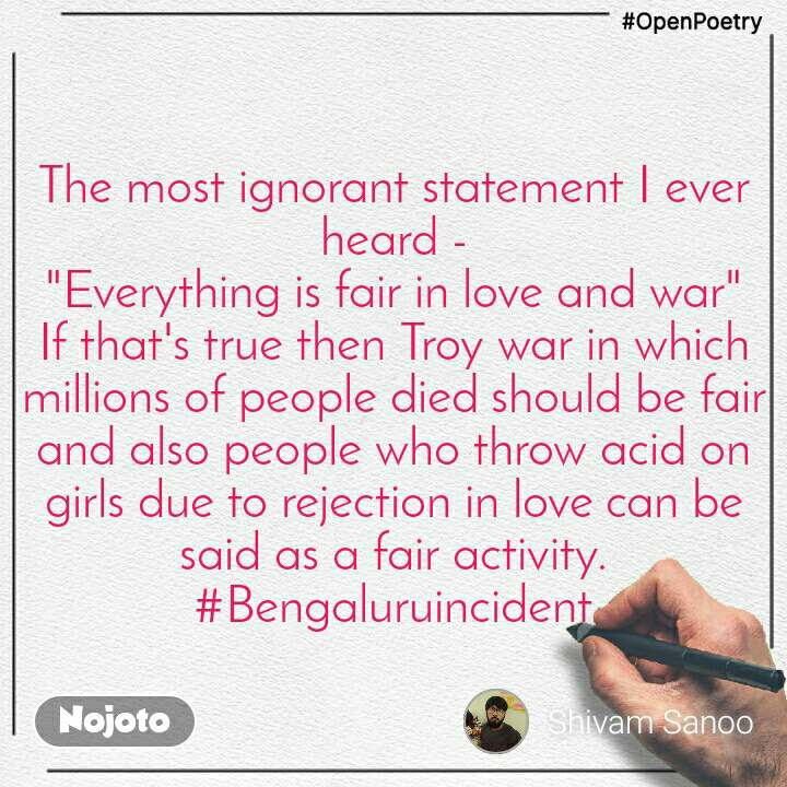 """#OpenPoetry The most ignorant statement I ever heard - """"Everything is fair in love and war"""" If that's true then Troy war in which millions of people diedshould be fair and also people who throw acid on girls due to rejection in lovecan be said as a fair activity. #Bengaluruincident"""