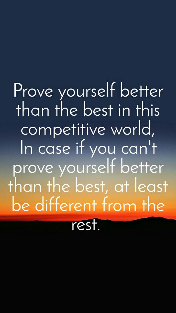 Prove yourself better than the best in this competitive world, In case if you can't prove yourself better than the best, at least be different from the rest.