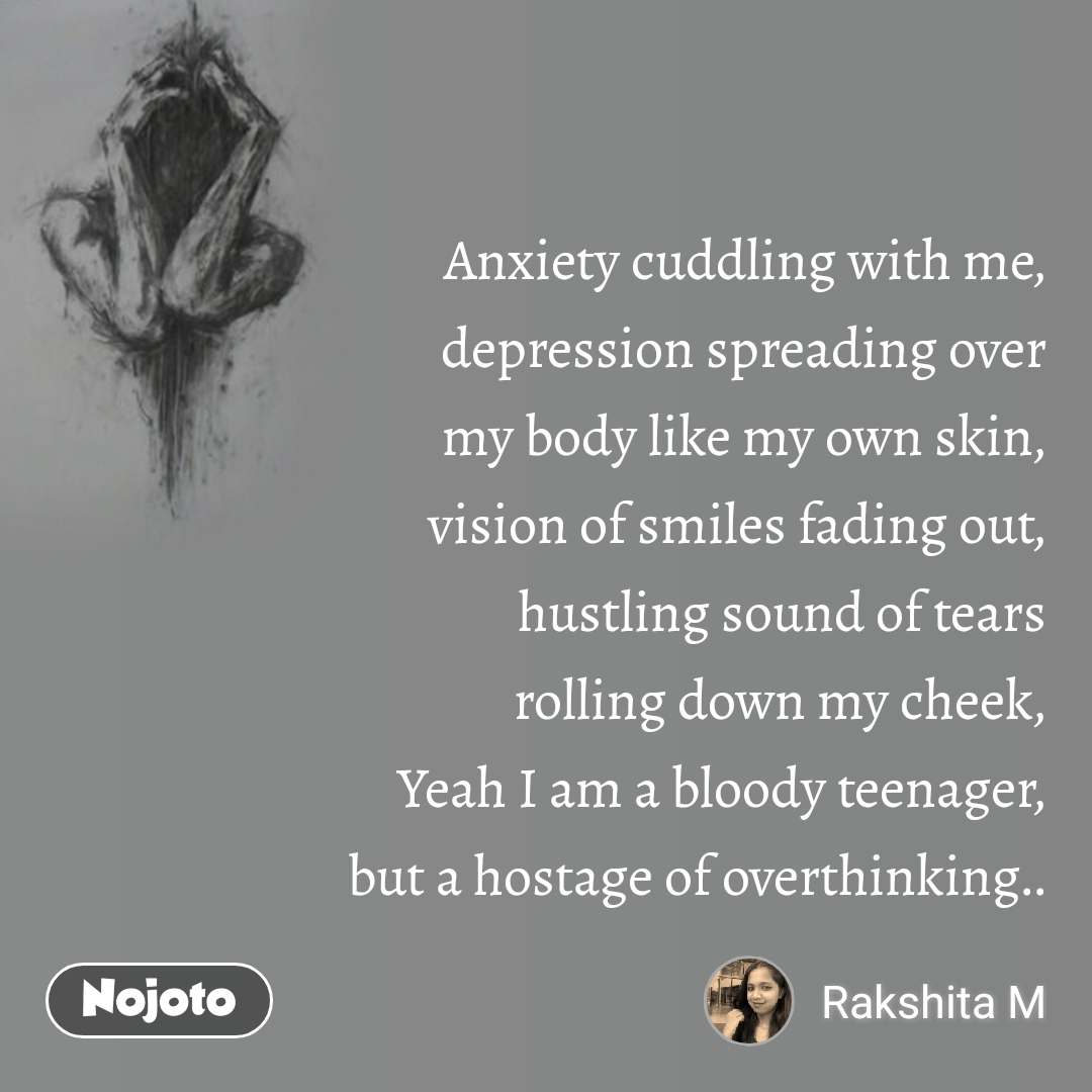 Anxiety cuddling with me,  depression spreading over  my body like my own skin,  vision of smiles fading out,  hustling sound of tears  rolling down my cheek,  Yeah I am a bloody teenager,  but a hostage of overthinking..