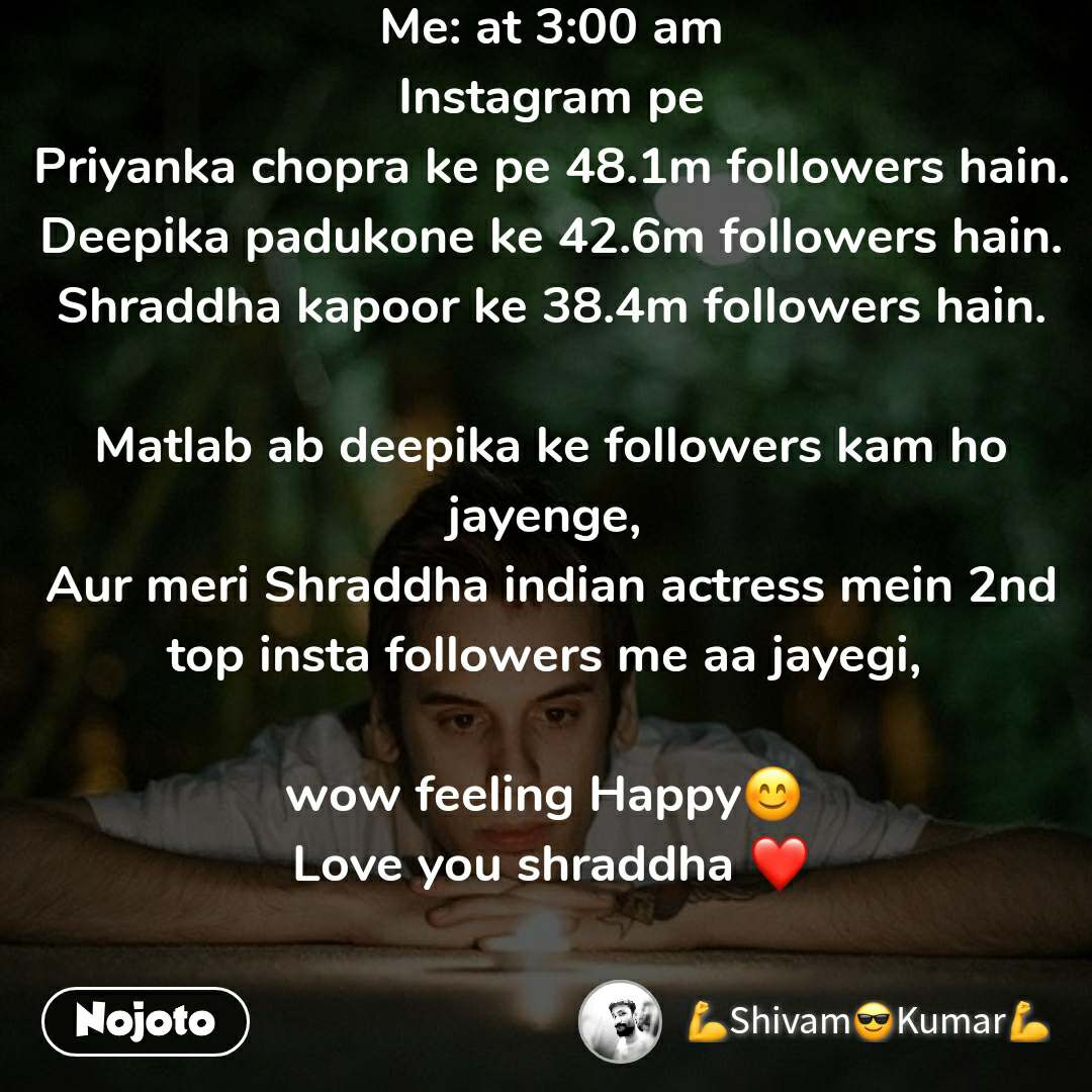 Me: at 3:00 am Instagram pe Priyanka chopra ke pe 48.1m followers hain. Deepika padukone ke 42.6m followers hain. Shraddha kapoor ke 38.4m followers hain.  Matlab ab deepika ke followers kam ho jayenge,  Aur meri Shraddha indian actress mein 2nd top insta followers me aa jayegi,   wow feeling Happy😊  Love you shraddha ❤️