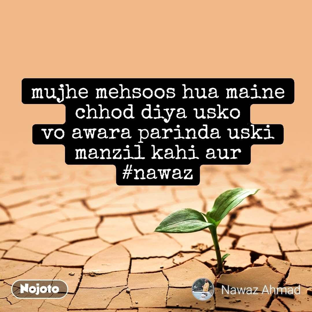 mujhe mehsoos hua maine chhod diya usko vo awara parinda uski manzil kahi aur #nawaz