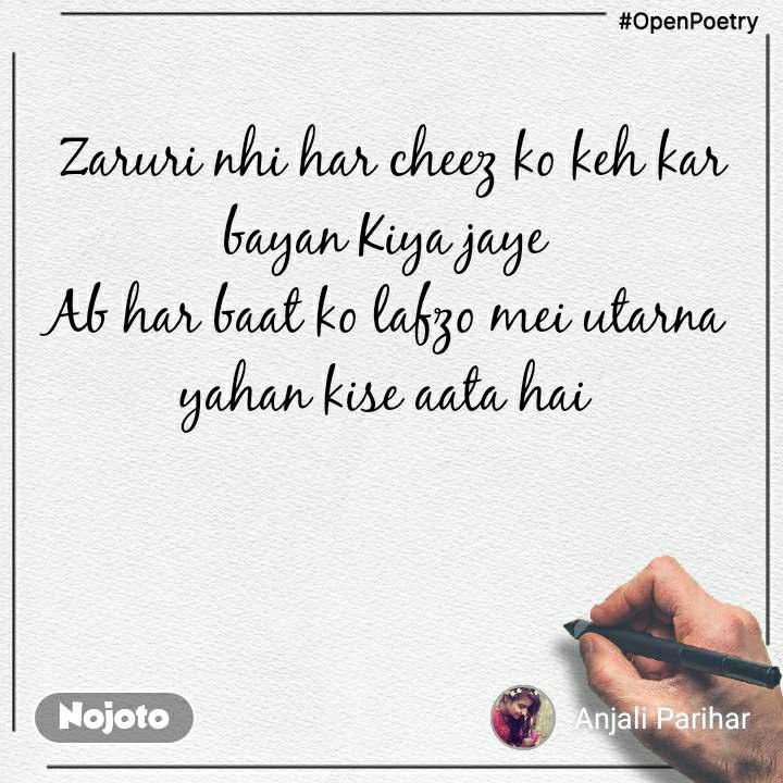 #OpenPoetry  Zaruri nhi har cheez ko keh kar bayan Kiya jaye Ab har baat ko lafzo mei utarna yahan kise aata hai