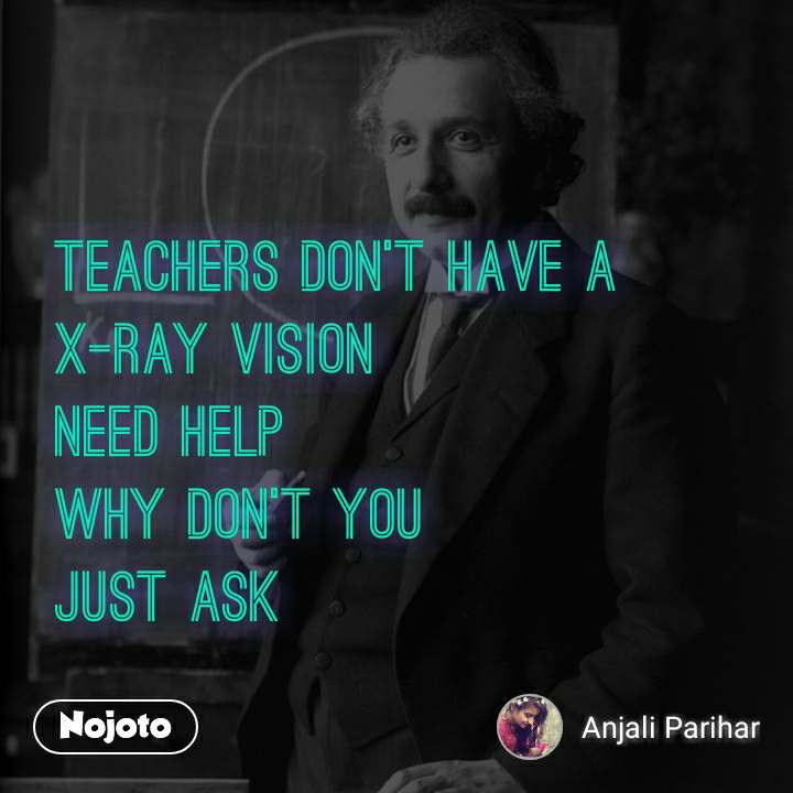 Teachers don't have a X-Ray vision Need help Why Don't you Just Ask