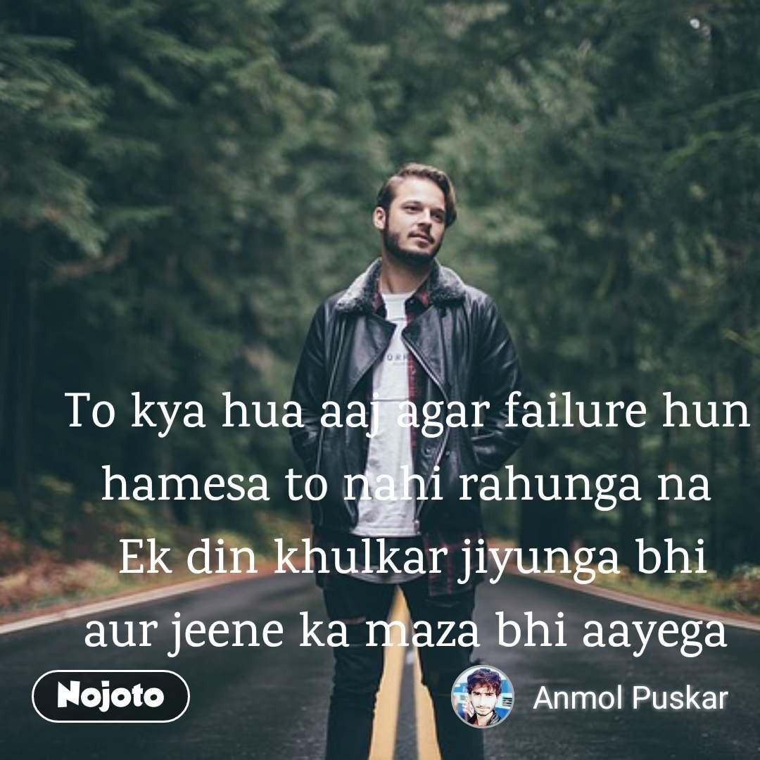 To kya hua aaj agar failure hun  hamesa to nahi rahunga na  Ek din khulkar jiyunga bhi aur jeene ka maza bhi aayega