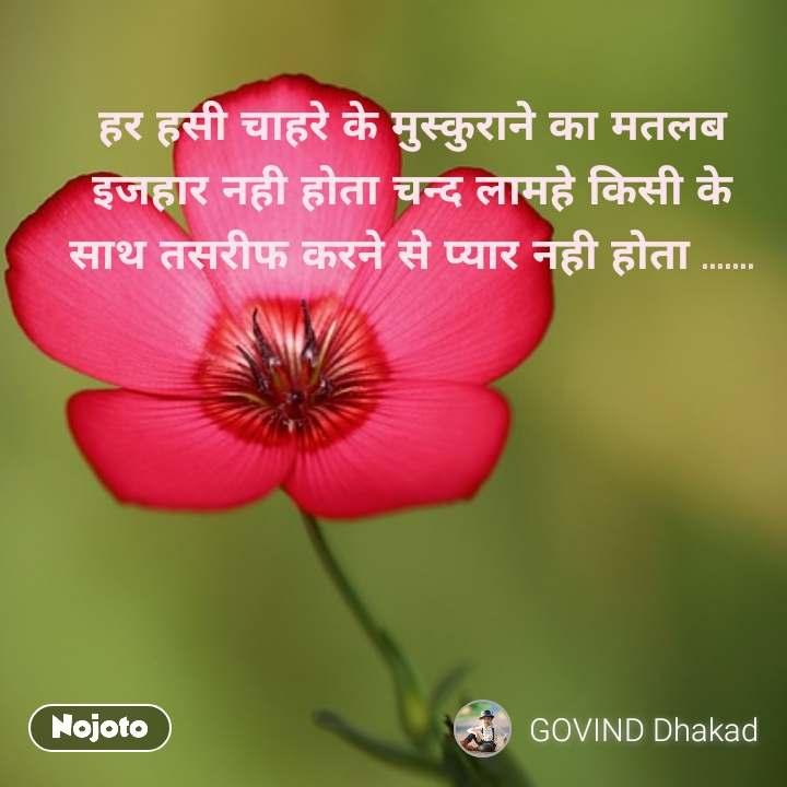 हर हसी चाहरे के मुस्कुराने का मतलब इजहार नही होता चन्द लामहे किसी के साथ तसरीफ करने से प्यार नही होता .......