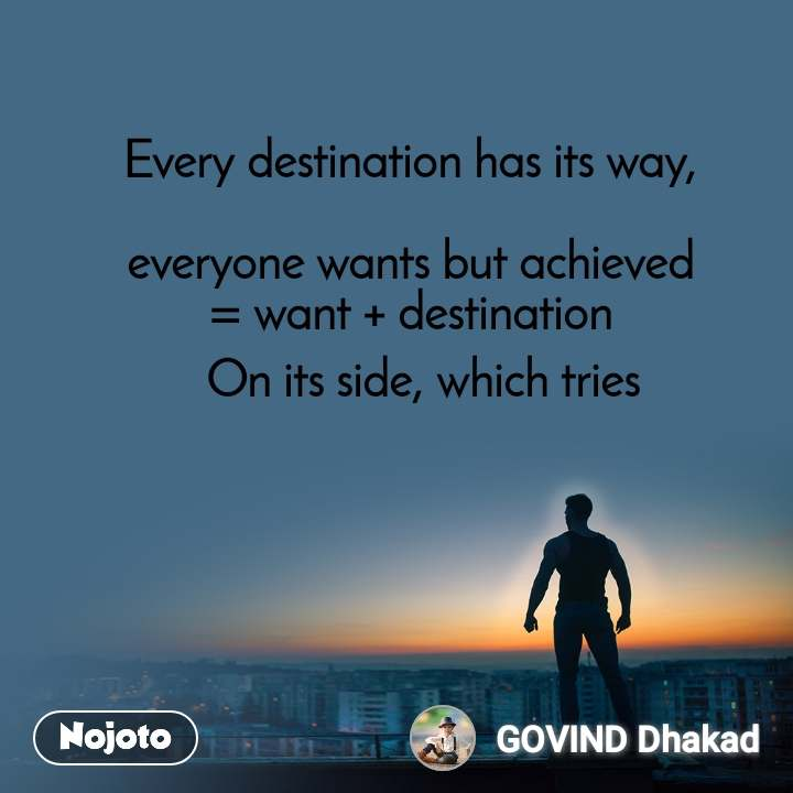 Every destination has its way,   everyone wants but achieved  = want + destination   On its side, which tries