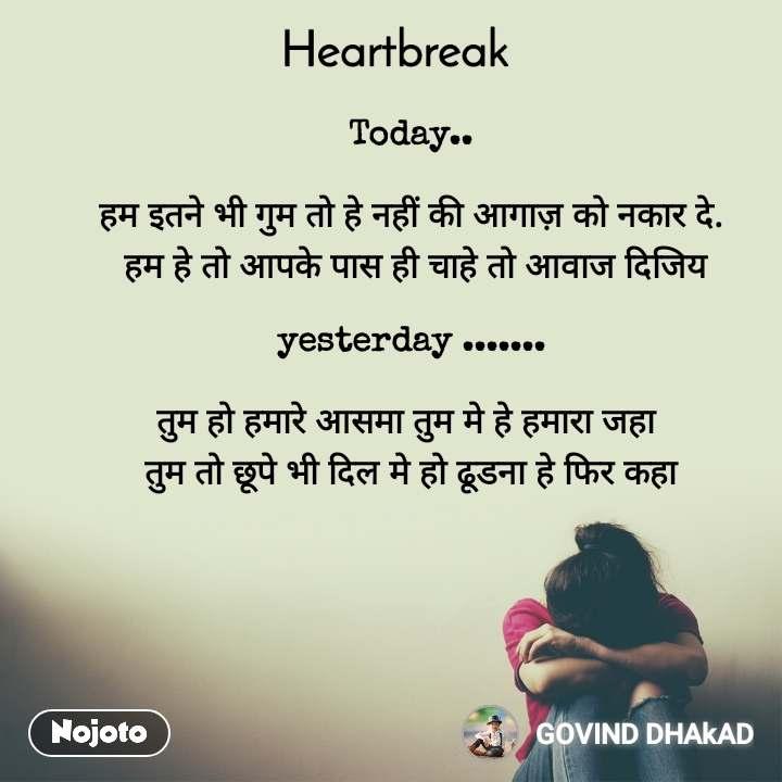 Heartbreak  Today..   हम इतने भी गुम तो हे नहीं की आगाज़ को नकार दे.  हम हे तो आपके पास ही चाहे तो आवाज दिजिय  yesterday .......  तुम हो हमारे आसमा तुम मे हे हमारा जहा  तुम तो छूपे भी दिल मे हो ढूडना हे फिर कहा