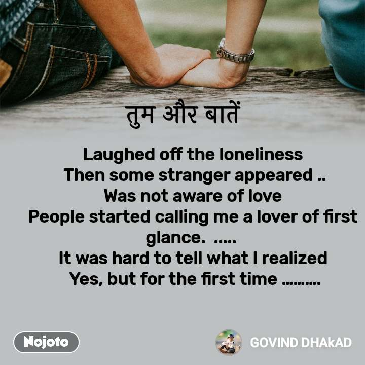 तुम और बातें  Laughed off the loneliness   Then some stranger appeared ..  Was not aware of love  People started calling me a lover of first glance.  .....  It was hard to tell what I realized   Yes, but for the first time ……….
