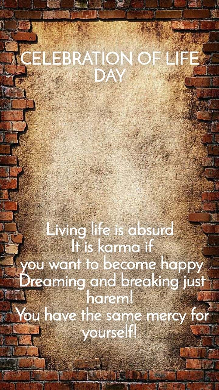 CELEBRATION OF LIFE DAY         Living life is absurd  It is karma if  you want to become happy  Dreaming and breaking just harem!  You have the same mercy for yourself!