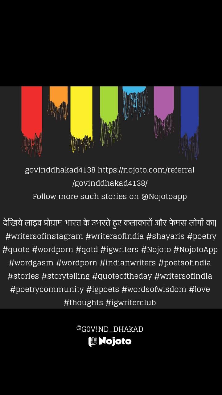 govinddhakad4138 https://nojoto.com/referral/govinddhakad4138/ Follow more such stories on @Nojotoapp   देखिये लाइव प्रोग्राम भारत के उभरते हुए कलाकारों और फेमस लोगों का|   #writersofinstagram #writeraofindia #shayaris #poetry #quote #wordporn #qotd #igwriters #Nojoto #NojotoApp #wordgasm #wordporn #indianwriters #poetsofindia #stories #storytelling #quoteoftheday #writersofindia #poetrycommunity #igpoets #wordsofwisdom #love #thoughts #igwriterclub  ©G0V!ND_DHAkAD