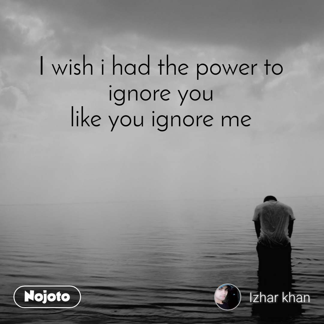 I wish i had the power to ignore you like you ignore me