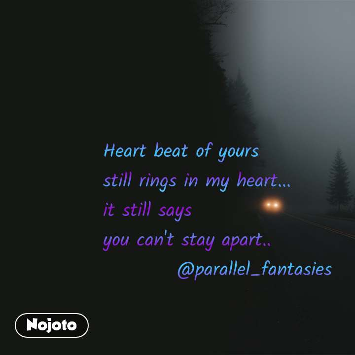 Heart beat of yours  still rings in my heart... it still says you can't stay apart..           @parallel_fantasies