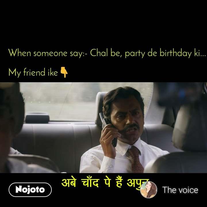 अबे चाँद पर है अपुन  When someone say:- Chal be, party de birthday ki...  My friend ike👇