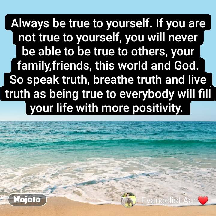 Always be true to yourself. If you are not true to yourself, you will never be able to be true to others, your family,friends, this world and God. So speak truth, breathe truth and live truth as being true to everybody will fill your life with more positivity.