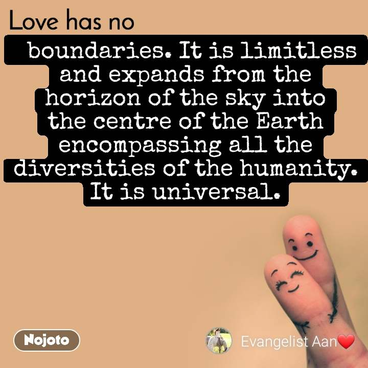 Love has no   boundaries. It is limitless and expands from the horizon of the sky into the centre of the Earth encompassing all the diversities of the humanity. It is universal.