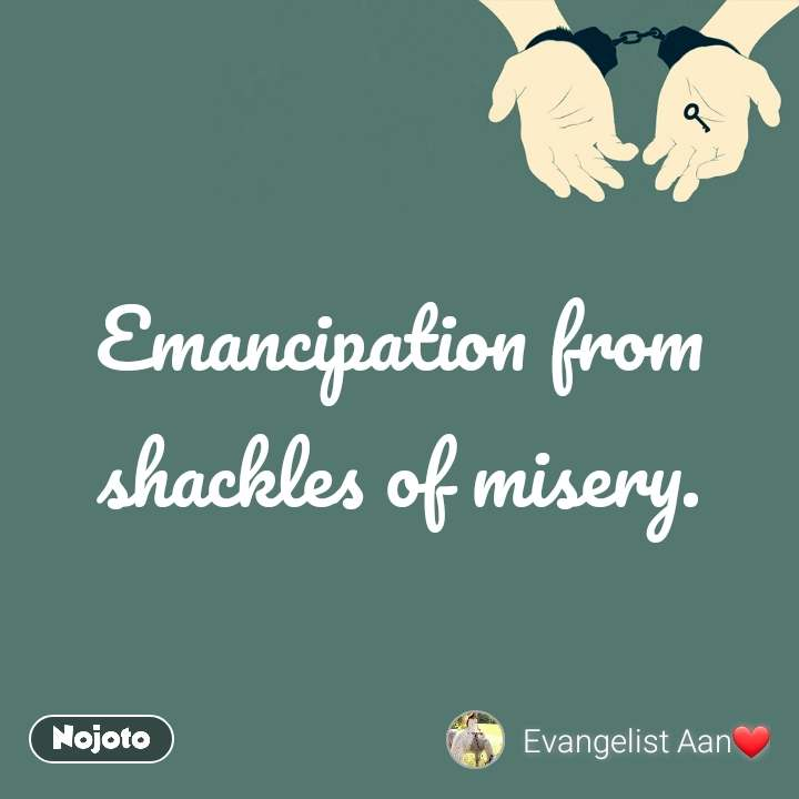 Emancipation from shackles of misery.