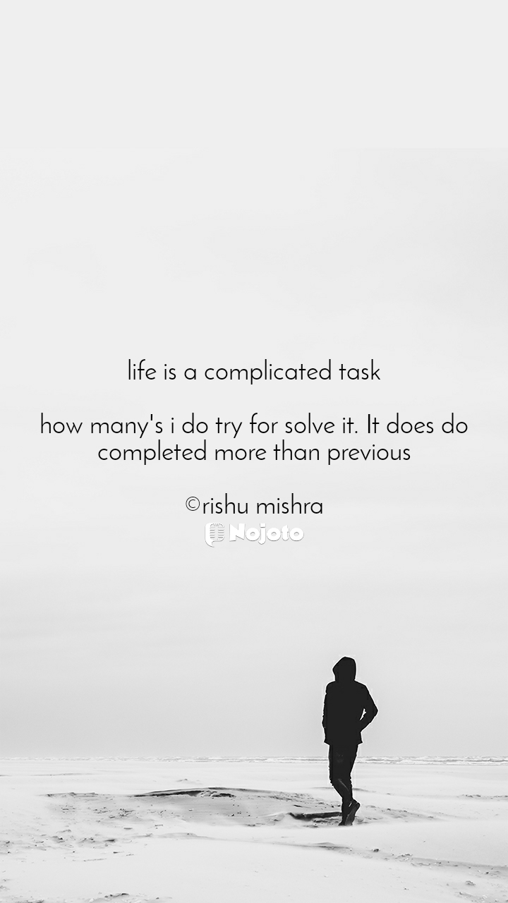 life is a complicated task  how many's i do try for solve it. It does do completed more than previous  ©rishu mishra